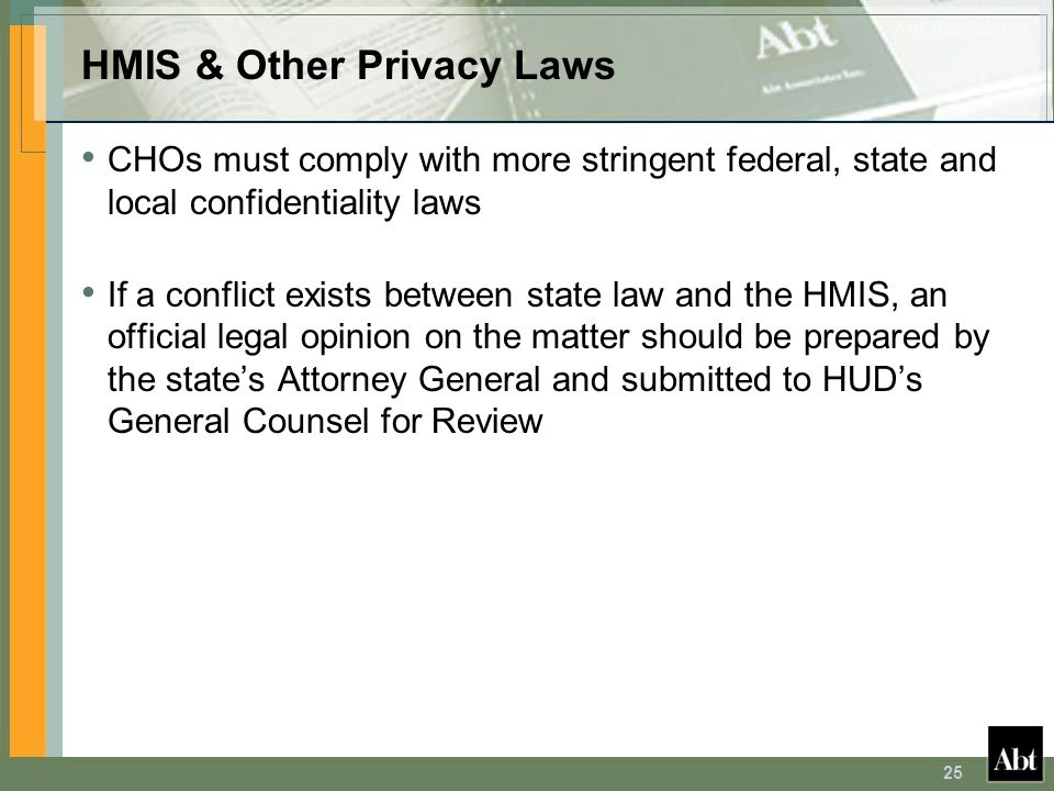 25 HMIS & Other Privacy Laws CHOs must comply with more stringent federal, state and local confidentiality laws If a conflict exists between state law