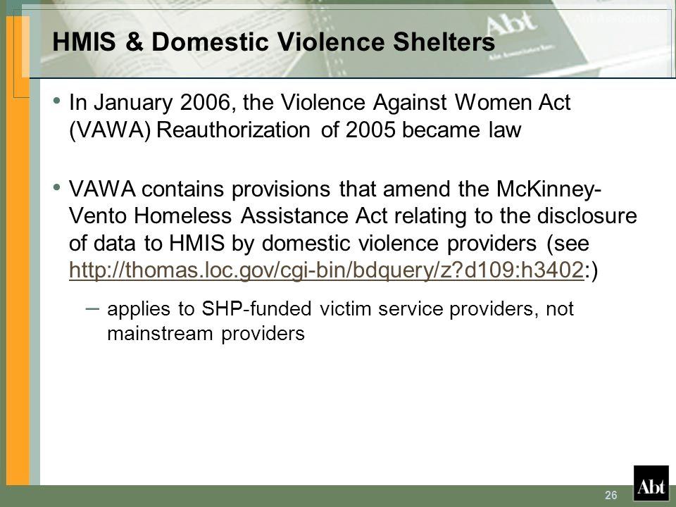 26 HMIS & Domestic Violence Shelters In January 2006, the Violence Against Women Act (VAWA) Reauthorization of 2005 became law VAWA contains provision