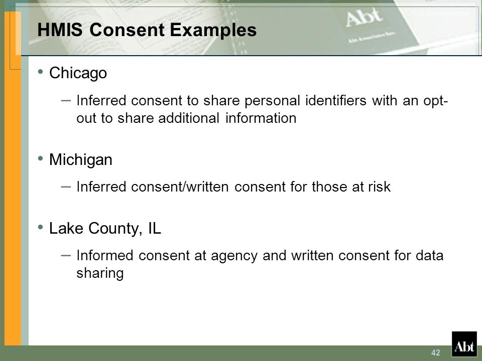42 HMIS Consent Examples Chicago – Inferred consent to share personal identifiers with an opt- out to share additional information Michigan – Inferred