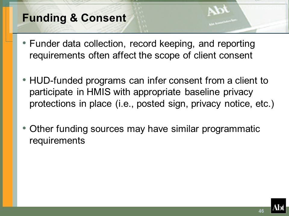 46 Funding & Consent Funder data collection, record keeping, and reporting requirements often affect the scope of client consent HUD-funded programs c