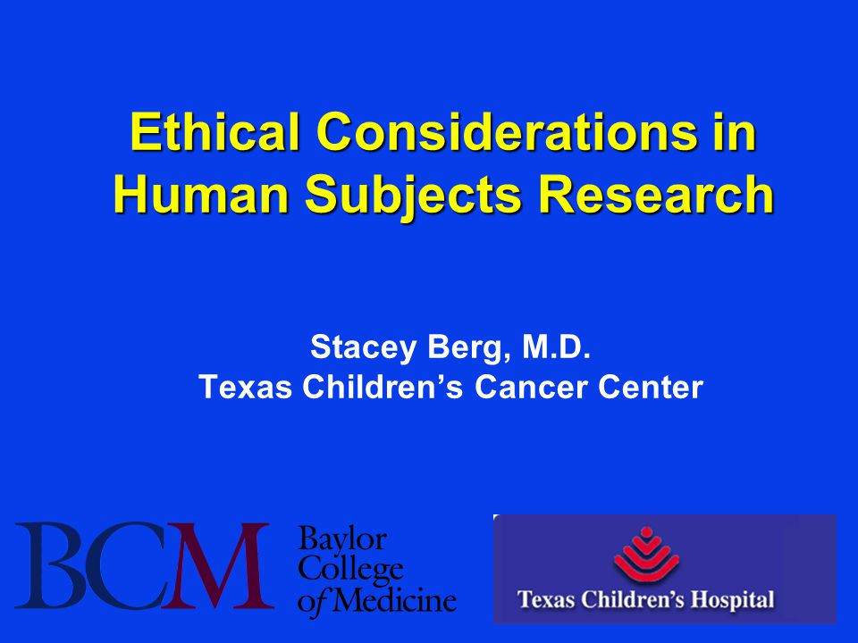 Ethical Considerations in Human Subjects Research Stacey Berg, M.D. Texas Children's Cancer Center