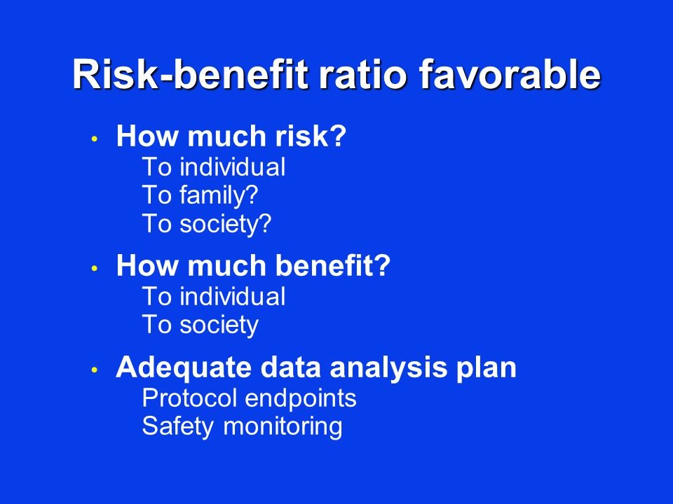 Risk-benefit ratio favorable How much risk? To individual To family? To society? How much benefit? To individual To society Adequate data analysis pla