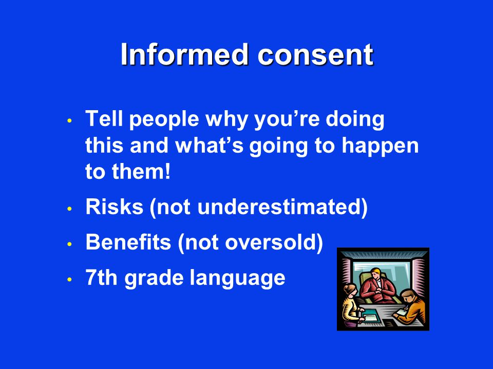 Informed consent Tell people why you're doing this and what's going to happen to them! Risks (not underestimated) Benefits (not oversold) 7th grade la