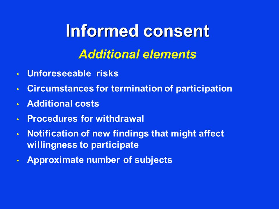 Informed consent Unforeseeable risks Circumstances for termination of participation Additional costs Procedures for withdrawal Notification of new findings that might affect willingness to participate Approximate number of subjects Additional elements
