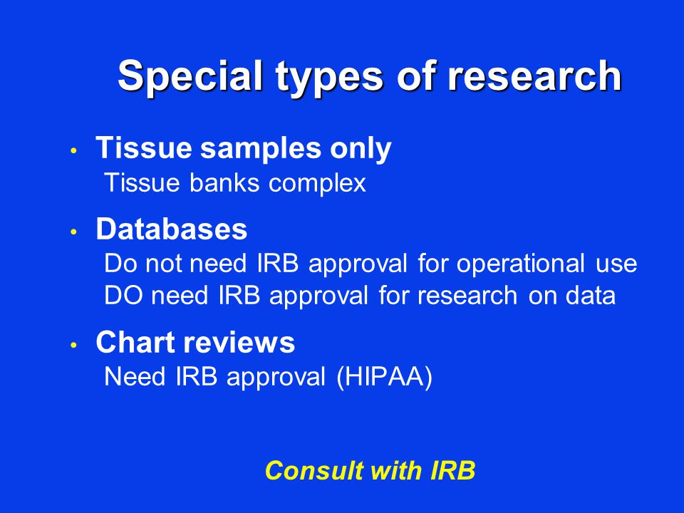 Special types of research Tissue samples only Tissue banks complex Databases Do not need IRB approval for operational use DO need IRB approval for res