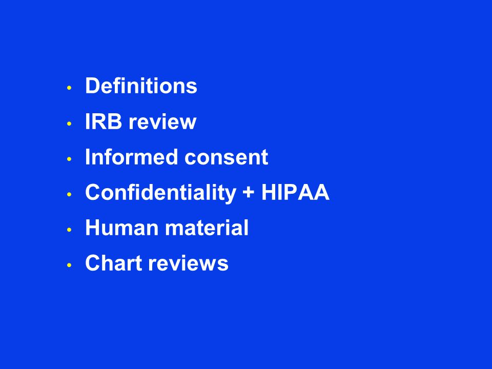 Definitions IRB review Informed consent Confidentiality + HIPAA Human material Chart reviews