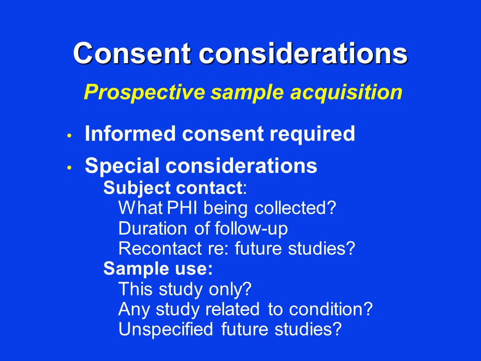Consent considerations Informed consent required Special considerations Subject contact: What PHI being collected? Duration of follow-up Recontact re: