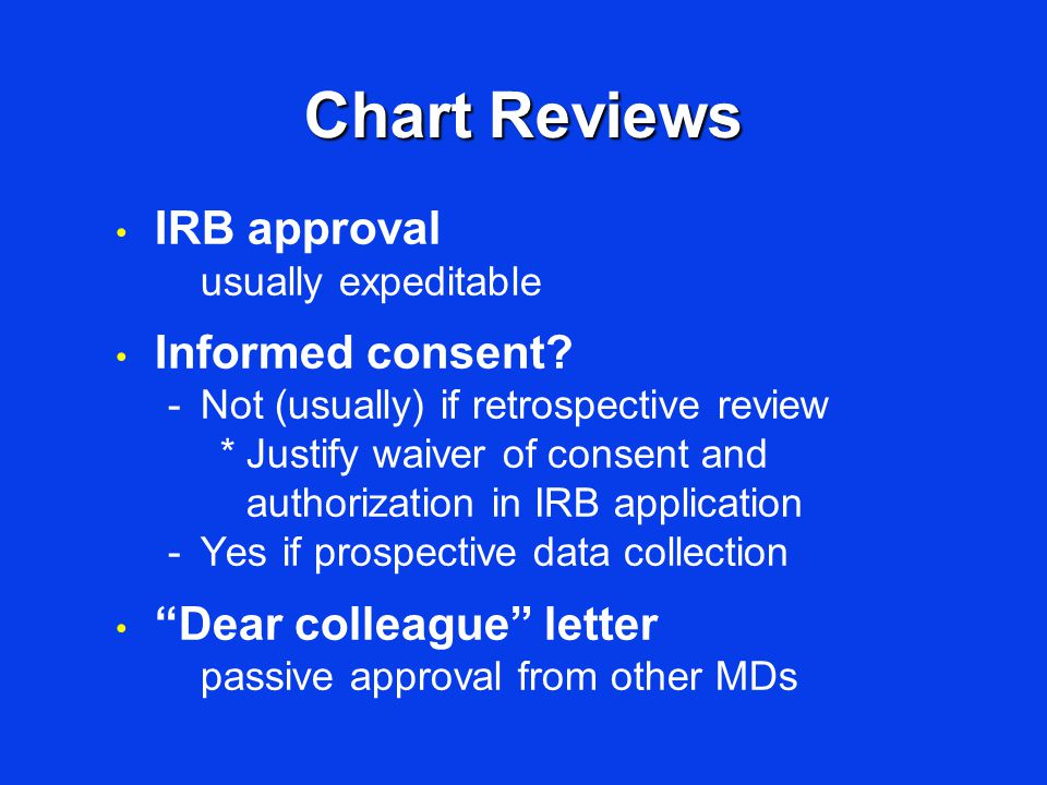 Chart Reviews IRB approval usually expeditable Informed consent? -Not (usually) if retrospective review *Justify waiver of consent and authorization i