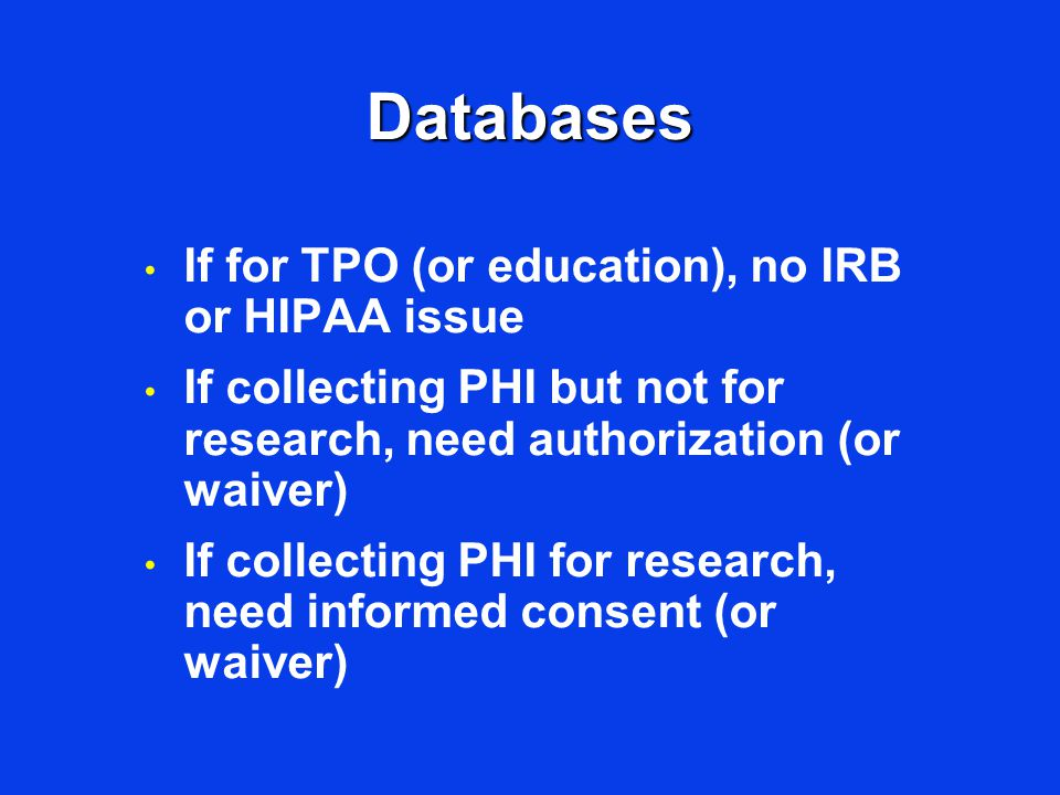 Databases If for TPO (or education), no IRB or HIPAA issue If collecting PHI but not for research, need authorization (or waiver) If collecting PHI fo