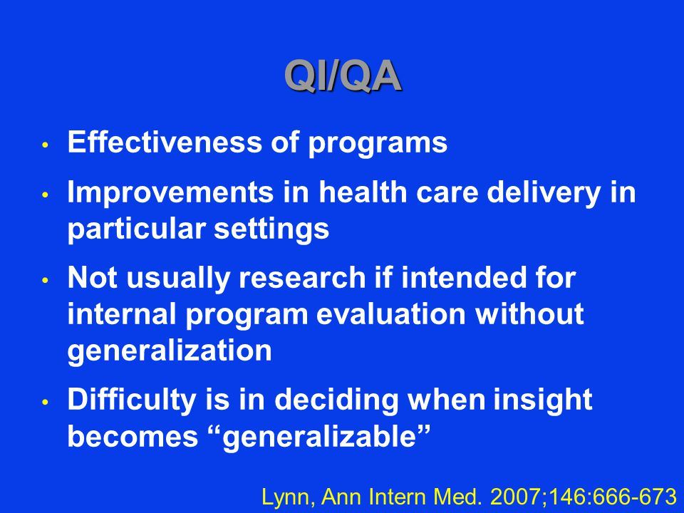 QI/QA Effectiveness of programs Improvements in health care delivery in particular settings Not usually research if intended for internal program evaluation without generalization Difficulty is in deciding when insight becomes generalizable Lynn, Ann Intern Med.