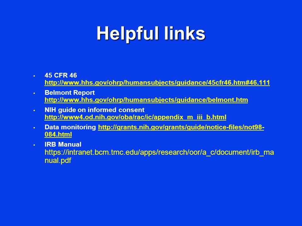 Helpful links 45 CFR 46 http://www.hhs.gov/ohrp/humansubjects/guidance/45cfr46.htm#46.111 http://www.hhs.gov/ohrp/humansubjects/guidance/45cfr46.htm#46.111 Belmont Report http://www.hhs.gov/ohrp/humansubjects/guidance/belmont.htm http://www.hhs.gov/ohrp/humansubjects/guidance/belmont.htm NIH guide on informed consent http://www4.od.nih.gov/oba/rac/ic/appendix_m_iii_b.html http://www4.od.nih.gov/oba/rac/ic/appendix_m_iii_b.html Data monitoring http://grants.nih.gov/grants/guide/notice-files/not98- 084.htmlhttp://grants.nih.gov/grants/guide/notice-files/not98- 084.html IRB Manual https://intranet.bcm.tmc.edu/apps/research/oor/a_c/document/irb_ma nual.pdf