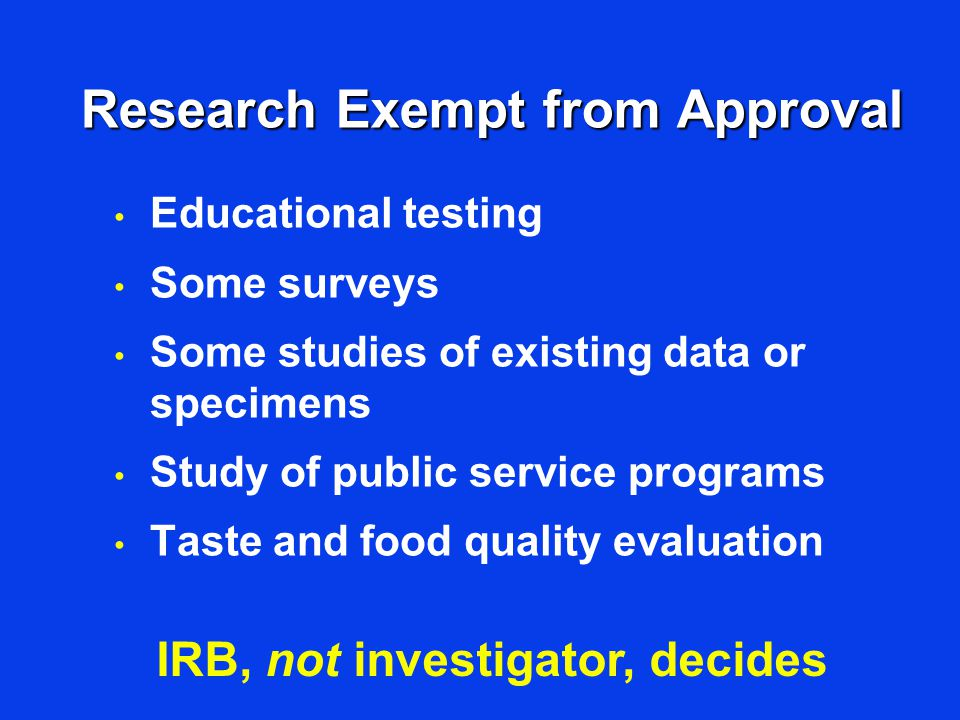 Research Exempt from Approval Educational testing Some surveys Some studies of existing data or specimens Study of public service programs Taste and food quality evaluation IRB, not investigator, decides