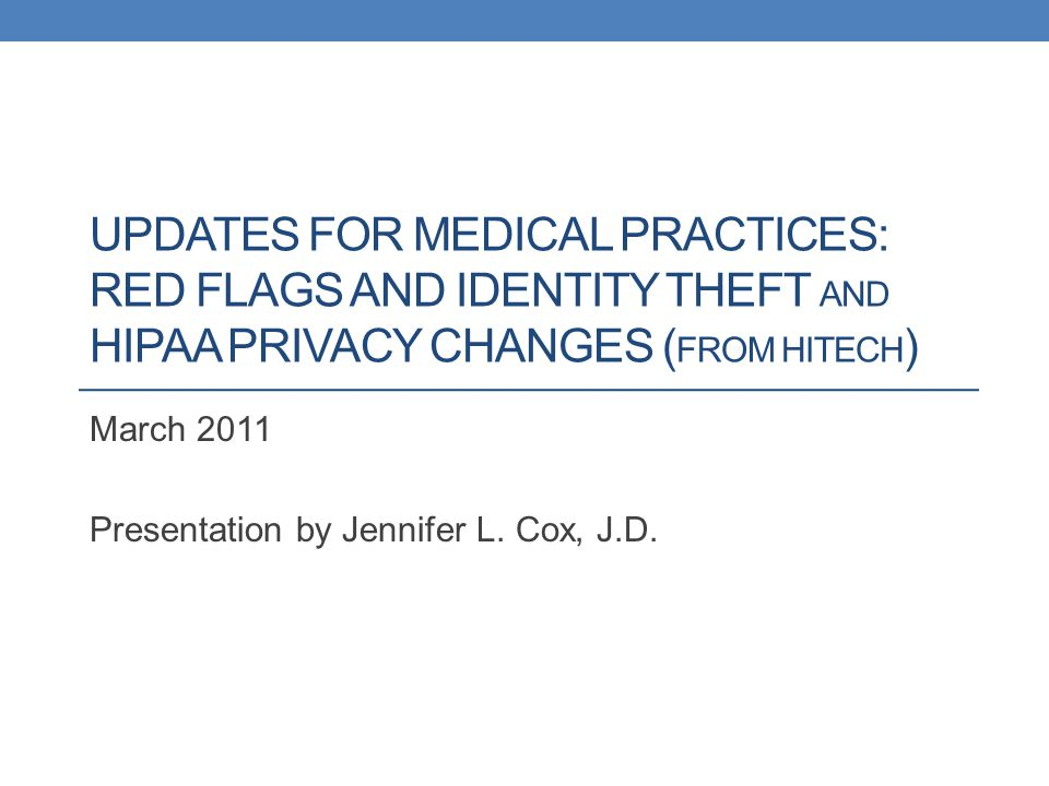 UPDATES FOR MEDICAL PRACTICES: RED FLAGS AND IDENTITY THEFT AND HIPAA PRIVACY CHANGES ( FROM HITECH ) March 2011 Presentation by Jennifer L.