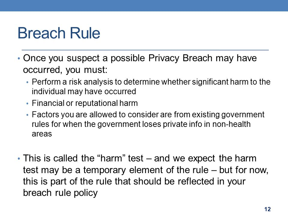 Breach Rule Once you suspect a possible Privacy Breach may have occurred, you must: Perform a risk analysis to determine whether significant harm to the individual may have occurred Financial or reputational harm Factors you are allowed to consider are from existing government rules for when the government loses private info in non-health areas This is called the harm test – and we expect the harm test may be a temporary element of the rule – but for now, this is part of the rule that should be reflected in your breach rule policy 12