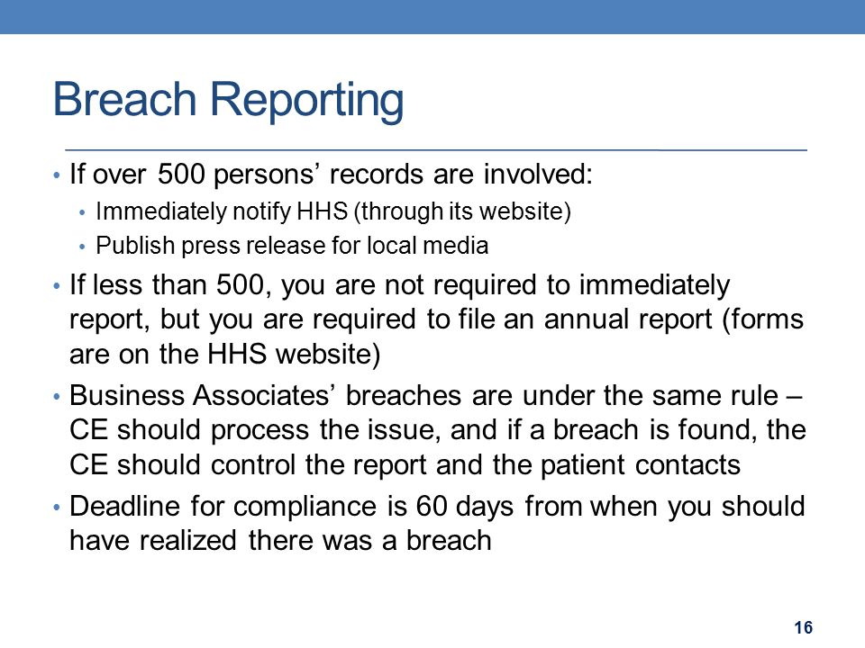 Breach Reporting If over 500 persons' records are involved: Immediately notify HHS (through its website) Publish press release for local media If less than 500, you are not required to immediately report, but you are required to file an annual report (forms are on the HHS website) Business Associates' breaches are under the same rule – CE should process the issue, and if a breach is found, the CE should control the report and the patient contacts Deadline for compliance is 60 days from when you should have realized there was a breach 16
