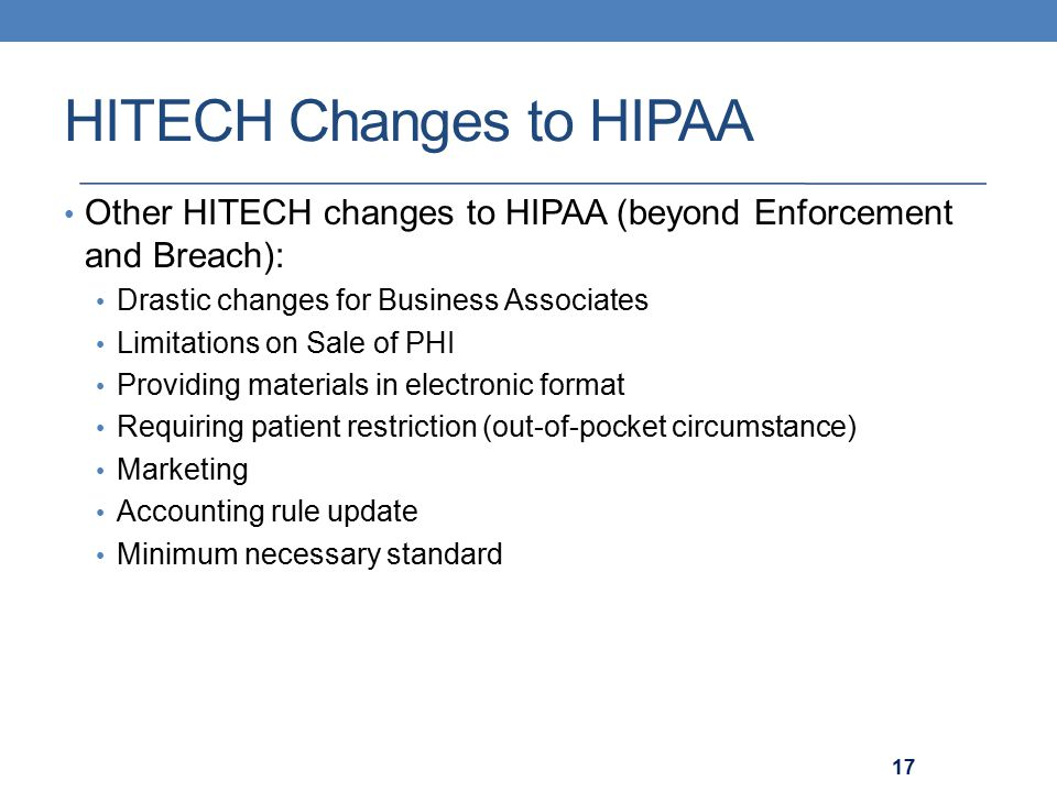 HITECH Changes to HIPAA Other HITECH changes to HIPAA (beyond Enforcement and Breach): Drastic changes for Business Associates Limitations on Sale of