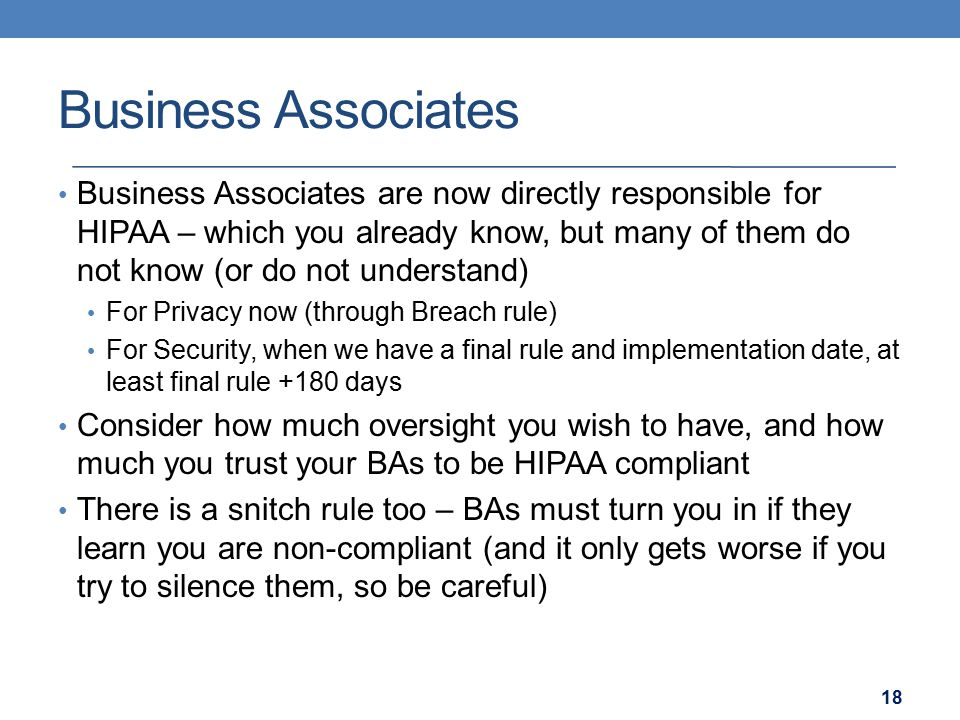 Business Associates Business Associates are now directly responsible for HIPAA – which you already know, but many of them do not know (or do not under