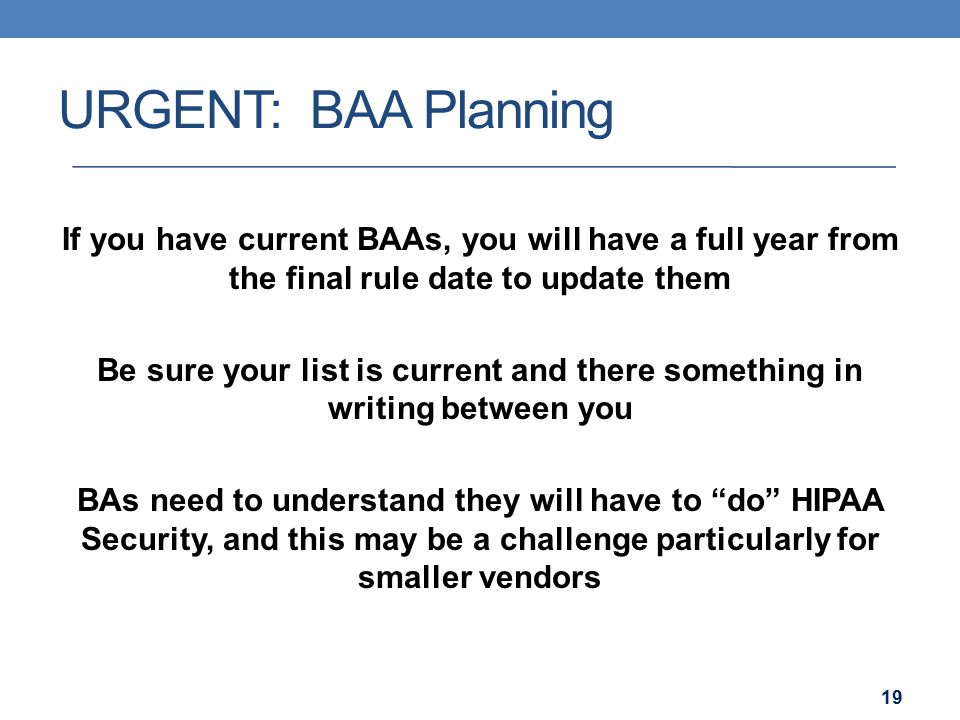 URGENT: BAA Planning If you have current BAAs, you will have a full year from the final rule date to update them Be sure your list is current and ther