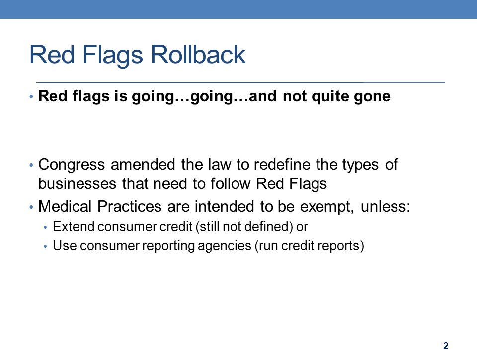 Red Flags Rollback Red flags is going…going…and not quite gone Congress amended the law to redefine the types of businesses that need to follow Red Fl