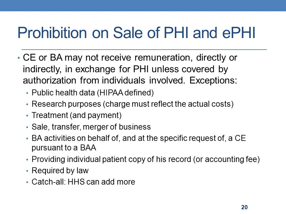 Prohibition on Sale of PHI and ePHI CE or BA may not receive remuneration, directly or indirectly, in exchange for PHI unless covered by authorization