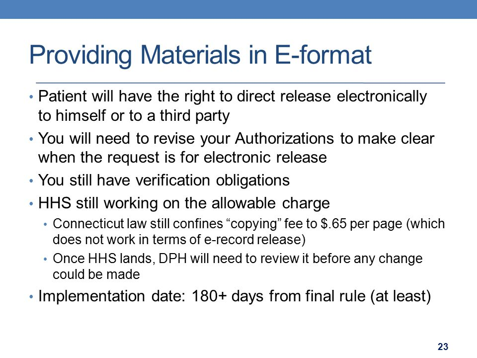 Providing Materials in E-format Patient will have the right to direct release electronically to himself or to a third party You will need to revise your Authorizations to make clear when the request is for electronic release You still have verification obligations HHS still working on the allowable charge Connecticut law still confines copying fee to $.65 per page (which does not work in terms of e-record release) Once HHS lands, DPH will need to review it before any change could be made Implementation date: 180+ days from final rule (at least) 23
