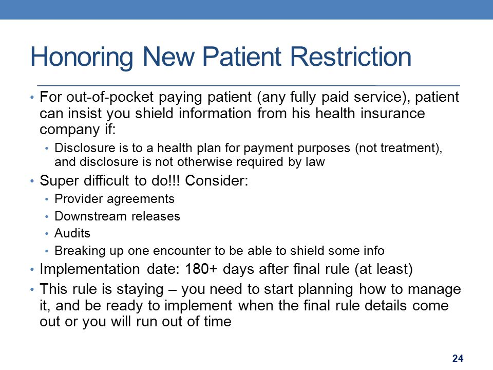 Honoring New Patient Restriction For out-of-pocket paying patient (any fully paid service), patient can insist you shield information from his health insurance company if: Disclosure is to a health plan for payment purposes (not treatment), and disclosure is not otherwise required by law Super difficult to do!!.
