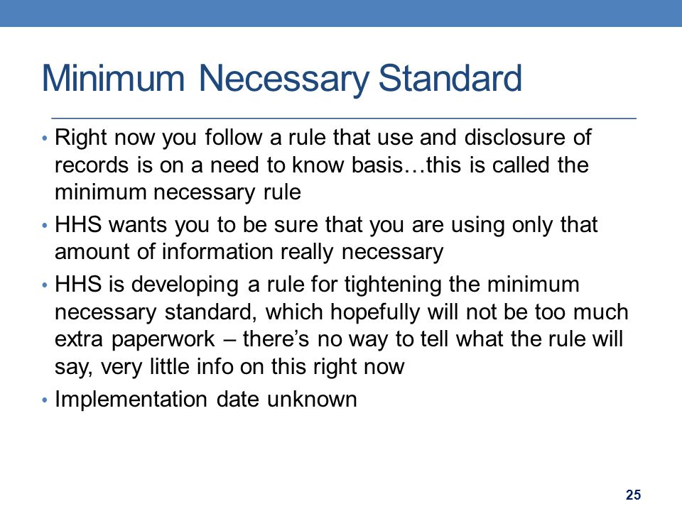 Minimum Necessary Standard Right now you follow a rule that use and disclosure of records is on a need to know basis…this is called the minimum necessary rule HHS wants you to be sure that you are using only that amount of information really necessary HHS is developing a rule for tightening the minimum necessary standard, which hopefully will not be too much extra paperwork – there's no way to tell what the rule will say, very little info on this right now Implementation date unknown 25
