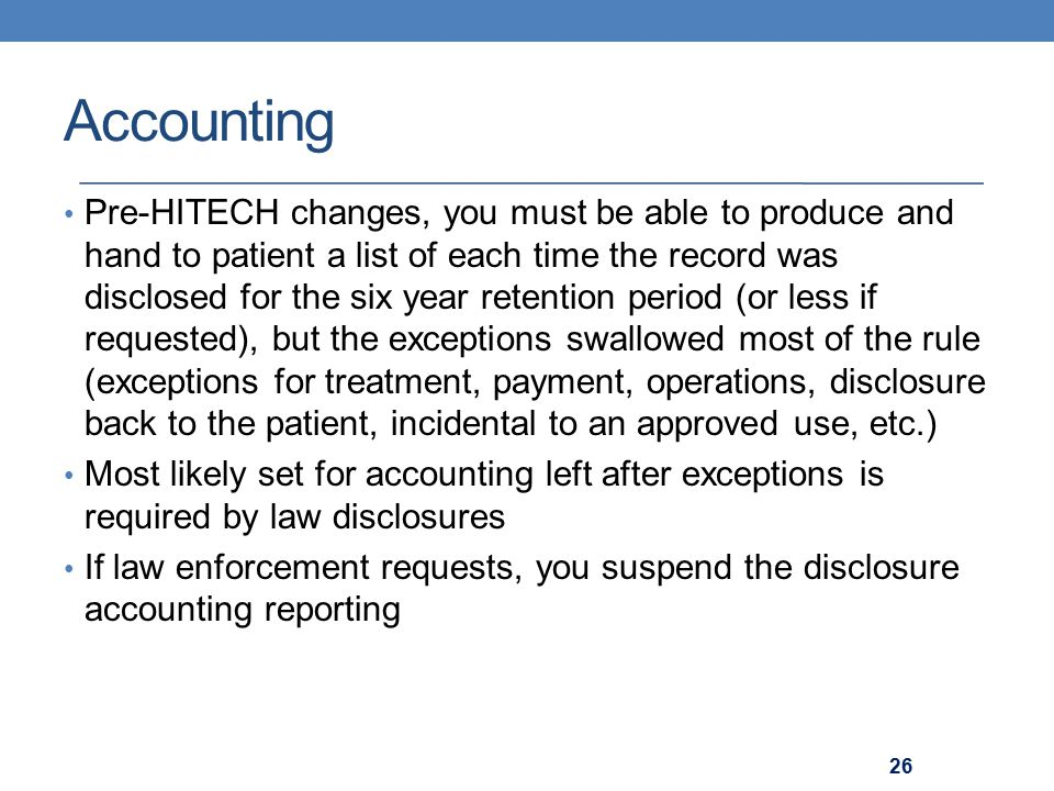 Accounting Pre-HITECH changes, you must be able to produce and hand to patient a list of each time the record was disclosed for the six year retention period (or less if requested), but the exceptions swallowed most of the rule (exceptions for treatment, payment, operations, disclosure back to the patient, incidental to an approved use, etc.) Most likely set for accounting left after exceptions is required by law disclosures If law enforcement requests, you suspend the disclosure accounting reporting 26