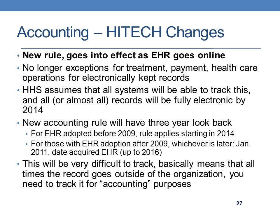 Accounting – HITECH Changes New rule, goes into effect as EHR goes online No longer exceptions for treatment, payment, health care operations for electronically kept records HHS assumes that all systems will be able to track this, and all (or almost all) records will be fully electronic by 2014 New accounting rule will have three year look back For EHR adopted before 2009, rule applies starting in 2014 For those with EHR adoption after 2009, whichever is later: Jan.