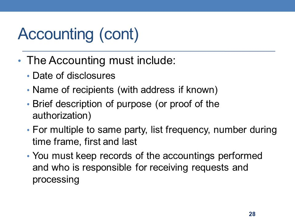 Accounting (cont) The Accounting must include: Date of disclosures Name of recipients (with address if known) Brief description of purpose (or proof of the authorization) For multiple to same party, list frequency, number during time frame, first and last You must keep records of the accountings performed and who is responsible for receiving requests and processing 28
