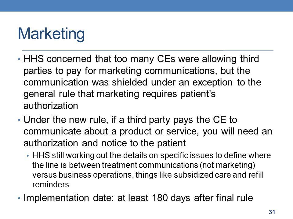 Marketing HHS concerned that too many CEs were allowing third parties to pay for marketing communications, but the communication was shielded under an exception to the general rule that marketing requires patient's authorization Under the new rule, if a third party pays the CE to communicate about a product or service, you will need an authorization and notice to the patient HHS still working out the details on specific issues to define where the line is between treatment communications (not marketing) versus business operations, things like subsidized care and refill reminders Implementation date: at least 180 days after final rule 31
