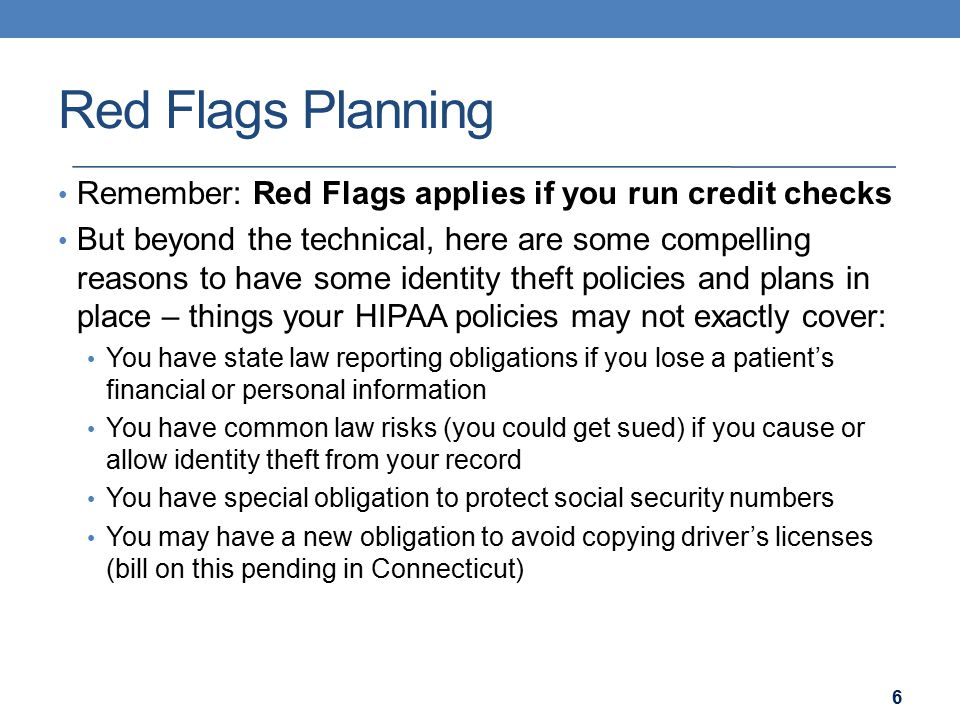 Red Flags Planning Remember: Red Flags applies if you run credit checks But beyond the technical, here are some compelling reasons to have some identity theft policies and plans in place – things your HIPAA policies may not exactly cover: You have state law reporting obligations if you lose a patient's financial or personal information You have common law risks (you could get sued) if you cause or allow identity theft from your record You have special obligation to protect social security numbers You may have a new obligation to avoid copying driver's licenses (bill on this pending in Connecticut) 6