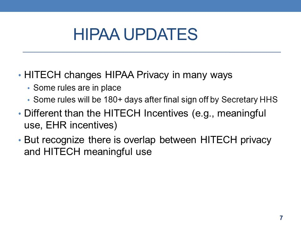 HIPAA UPDATES HITECH changes HIPAA Privacy in many ways Some rules are in place Some rules will be 180+ days after final sign off by Secretary HHS Different than the HITECH Incentives (e.g., meaningful use, EHR incentives) But recognize there is overlap between HITECH privacy and HITECH meaningful use 7