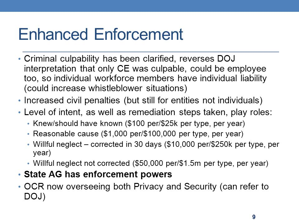 Enhanced Enforcement Criminal culpability has been clarified, reverses DOJ interpretation that only CE was culpable, could be employee too, so individual workforce members have individual liability (could increase whistleblower situations) Increased civil penalties (but still for entities not individuals) Level of intent, as well as remediation steps taken, play roles: Knew/should have known ($100 per/$25k per type, per year) Reasonable cause ($1,000 per/$100,000 per type, per year) Willful neglect – corrected in 30 days ($10,000 per/$250k per type, per year) Willful neglect not corrected ($50,000 per/$1.5m per type, per year) State AG has enforcement powers OCR now overseeing both Privacy and Security (can refer to DOJ) 9