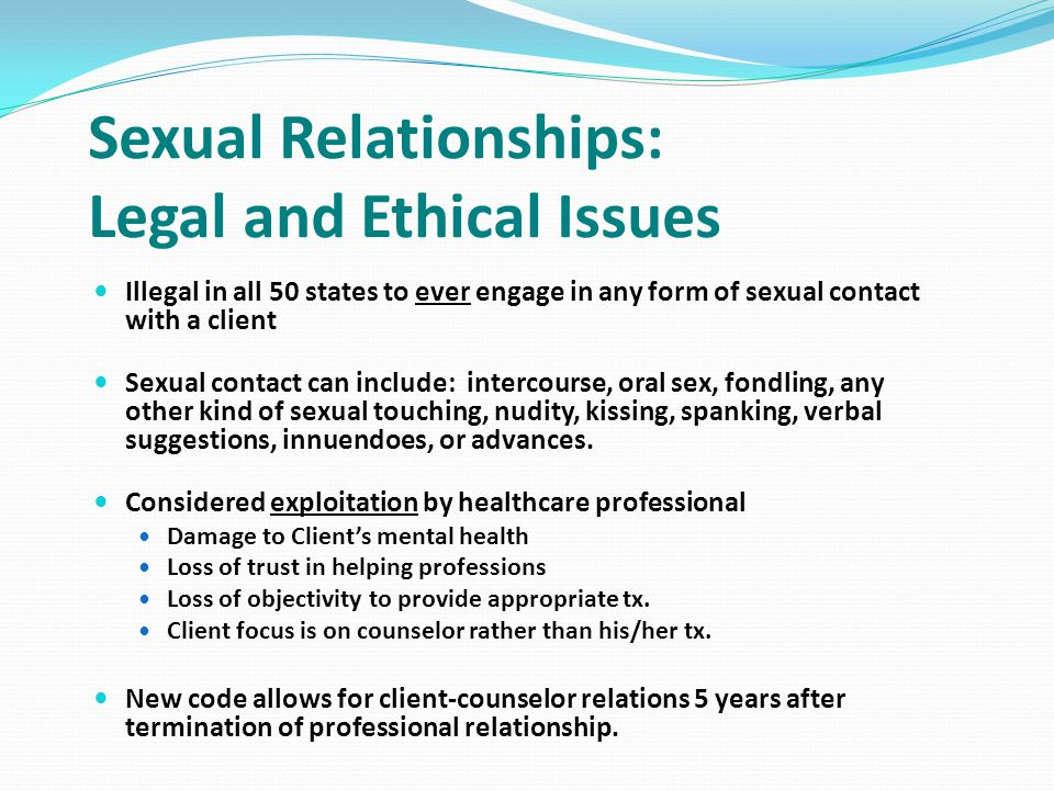 Sexual Relationships: Legal and Ethical Issues Illegal in all 50 states to ever engage in any form of sexual contact with a client Sexual contact can