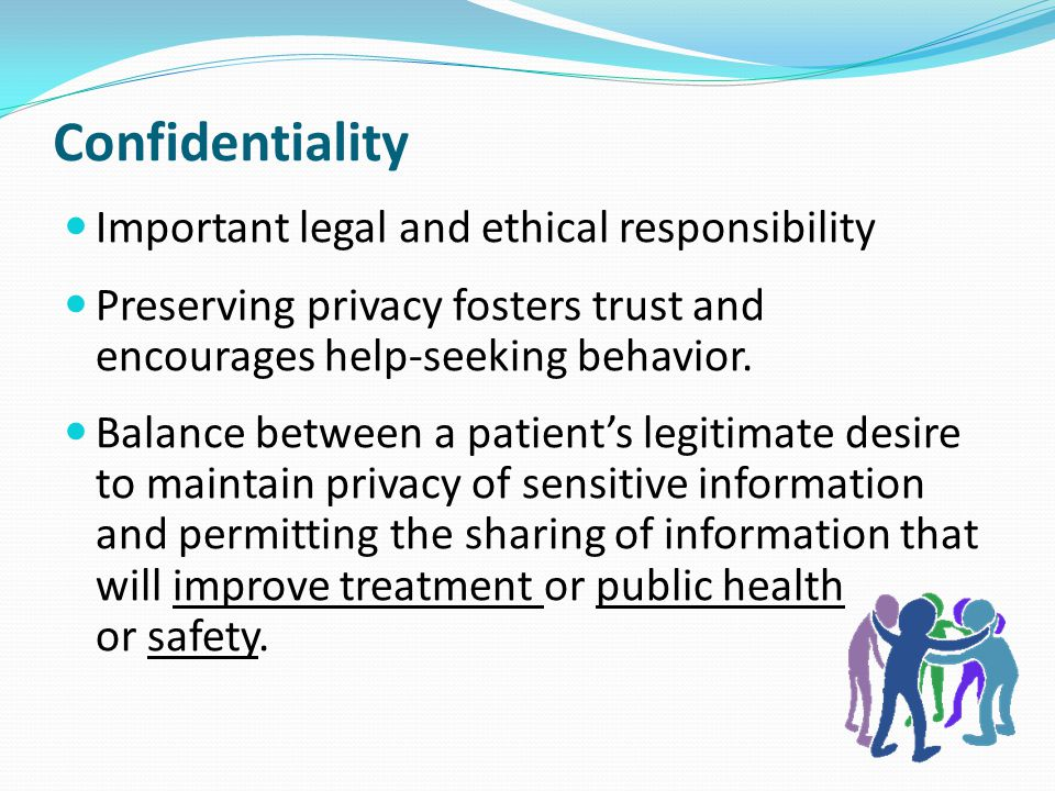 Confidentiality Important legal and ethical responsibility Preserving privacy fosters trust and encourages help-seeking behavior. Balance between a pa