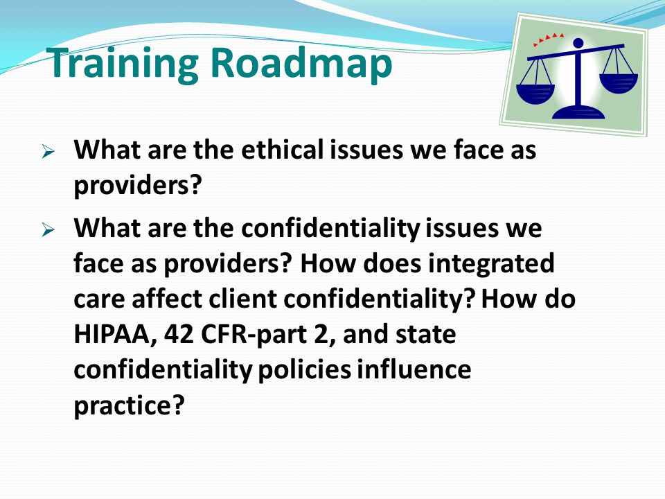 Training Roadmap  What are the ethical issues we face as providers?  What are the confidentiality issues we face as providers? How does integrated c