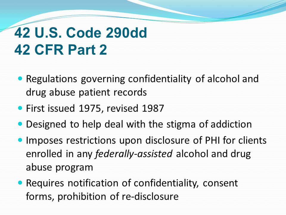 42 U.S. Code 290dd 42 CFR Part 2 Regulations governing confidentiality of alcohol and drug abuse patient records First issued 1975, revised 1987 Desig