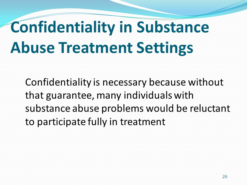 26 Confidentiality in Substance Abuse Treatment Settings Confidentiality is necessary because without that guarantee, many individuals with substance