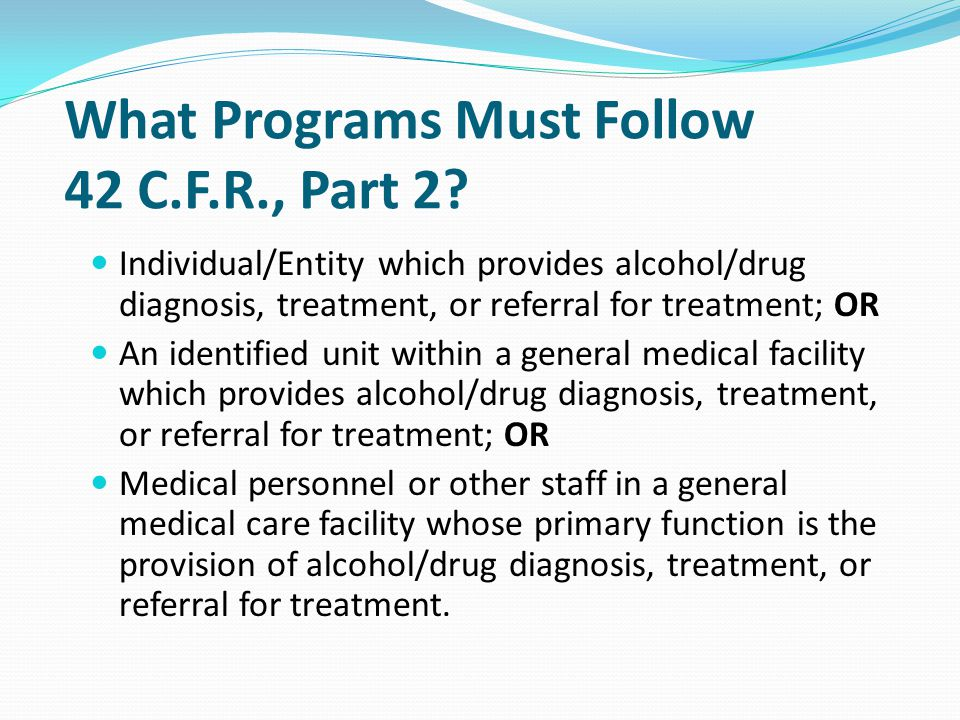 What Programs Must Follow 42 C.F.R., Part 2? Individual/Entity which provides alcohol/drug diagnosis, treatment, or referral for treatment; OR An iden
