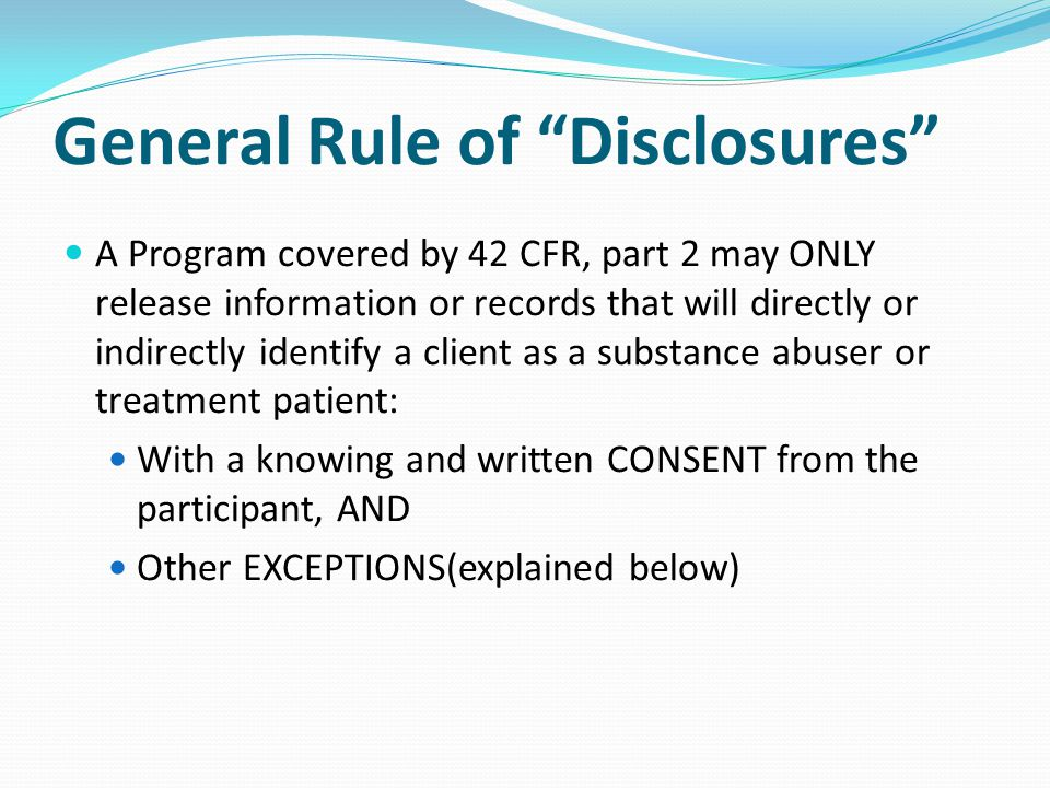 "General Rule of ""Disclosures"" A Program covered by 42 CFR, part 2 may ONLY release information or records that will directly or indirectly identify a"