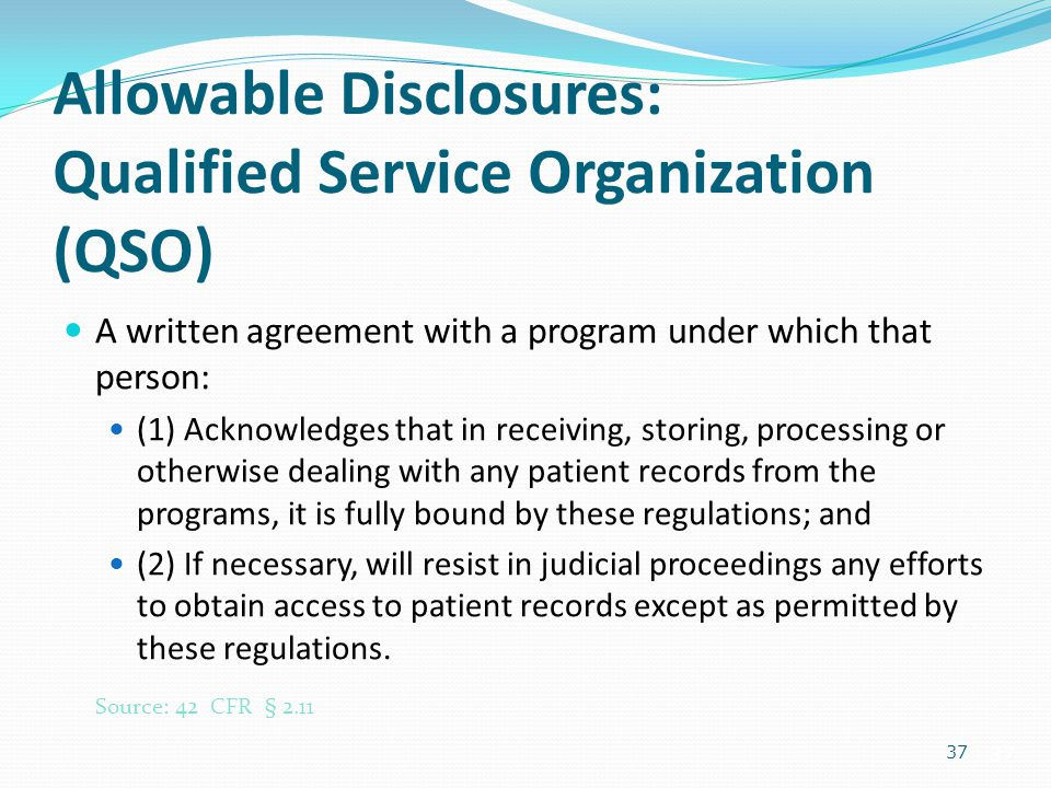 37 Allowable Disclosures: Qualified Service Organization (QSO) A written agreement with a program under which that person: (1) Acknowledges that in re