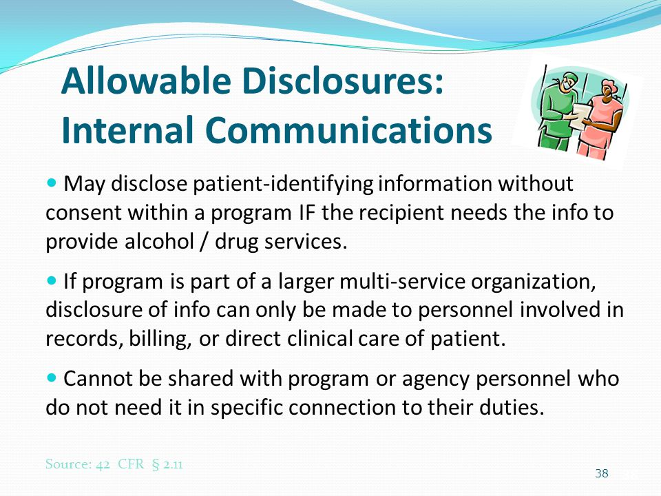 38 Allowable Disclosures: Internal Communications May disclose patient-identifying information without consent within a program IF the recipient needs