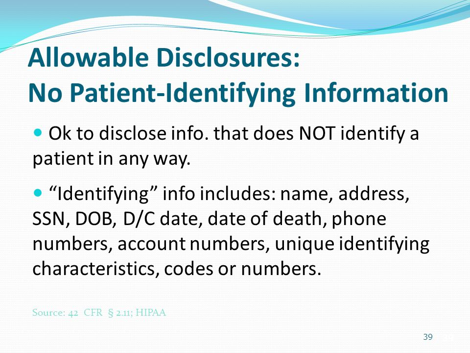 "39 Allowable Disclosures: No Patient-Identifying Information Ok to disclose info. that does NOT identify a patient in any way. ""Identifying"" info incl"