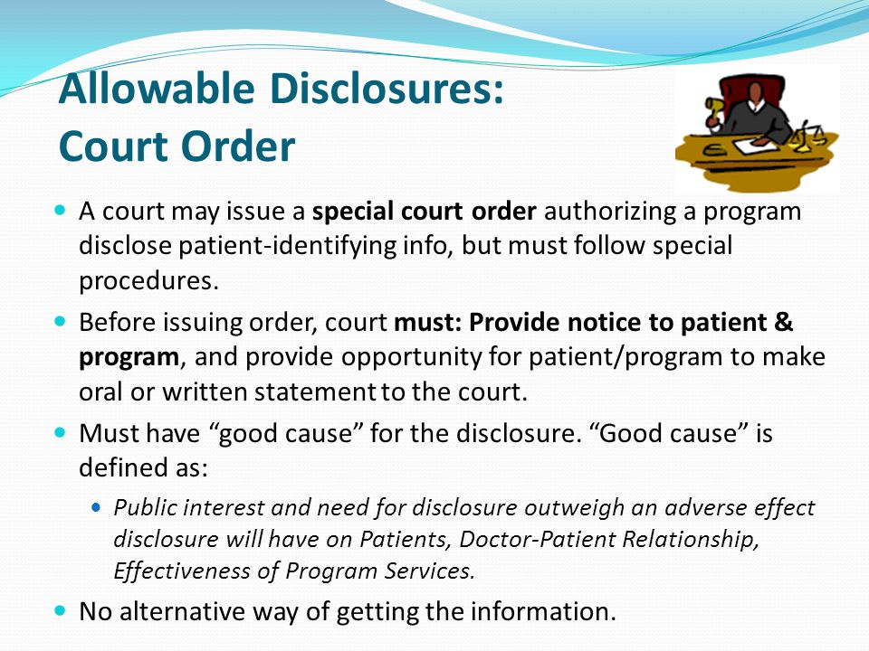 Allowable Disclosures: Court Order A court may issue a special court order authorizing a program disclose patient-identifying info, but must follow sp