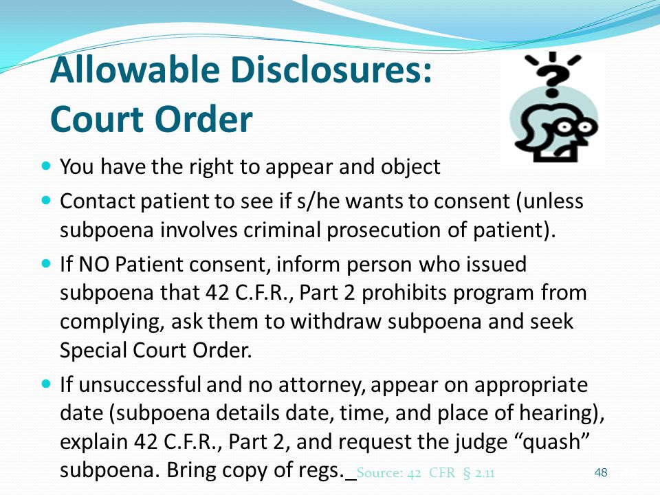 48 Allowable Disclosures: Court Order You have the right to appear and object Contact patient to see if s/he wants to consent (unless subpoena involve