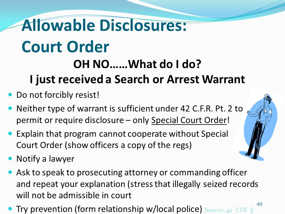 49 Allowable Disclosures: Court Order OH NO……What do I do? I just received a Search or Arrest Warrant Do not forcibly resist! Neither type of warrant