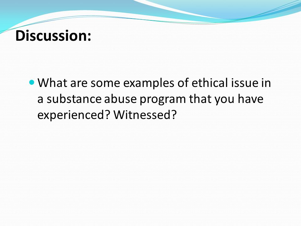 Discussion: What are some examples of ethical issue in a substance abuse program that you have experienced? Witnessed?
