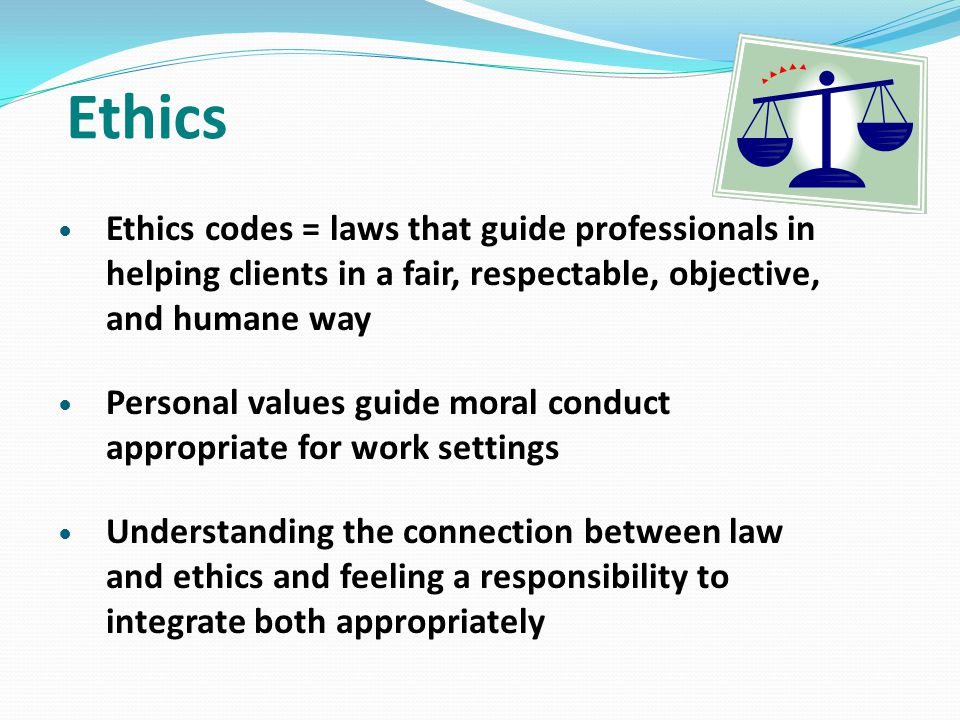 Ethics Ethics codes = laws that guide professionals in helping clients in a fair, respectable, objective, and humane way Personal values guide moral c