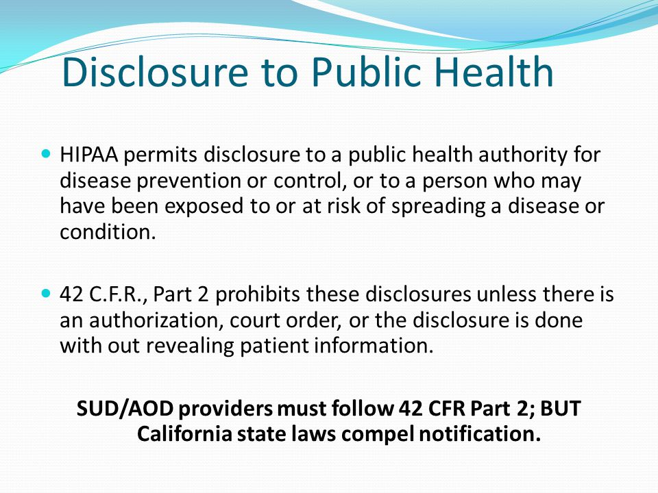 Disclosure to Public Health HIPAA permits disclosure to a public health authority for disease prevention or control, or to a person who may have been
